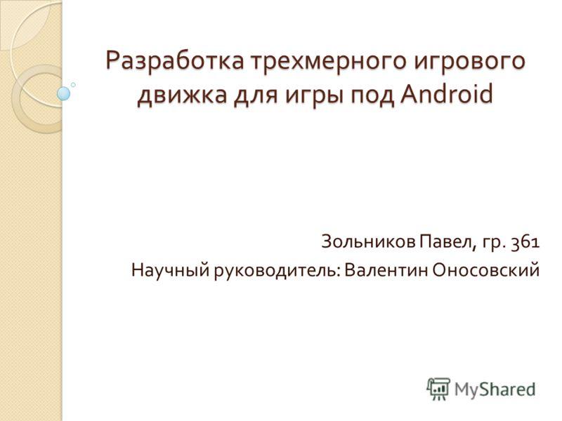 Разработка трехмерного игрового движка для игры под Android Зольников Павел, гр. 361 Научный руководитель : Валентин Оносовский