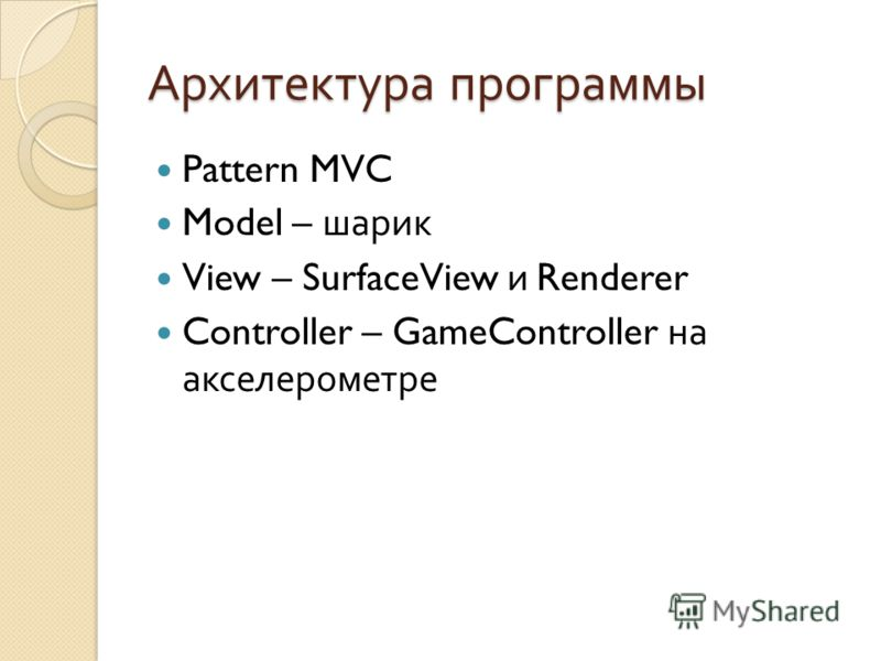 Архитектура программы Pattern MVC Model – шарик View – SurfaceView и Renderer Controller – GameController на акселерометре