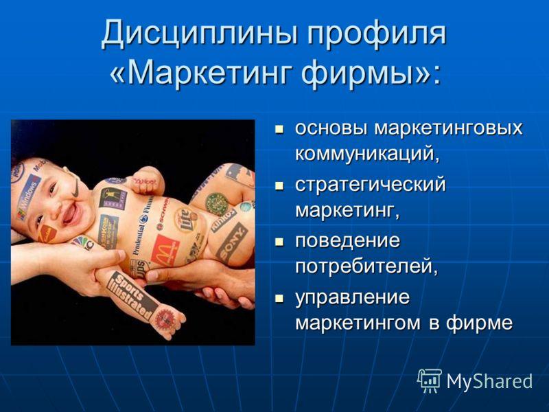 Дисциплины профиля «Маркетинг фирмы»: основы маркетинговых коммуникаций, основы маркетинговых коммуникаций, стратегический маркетинг, стратегический маркетинг, поведение потребителей, поведение потребителей, управление маркетингом в фирме управление