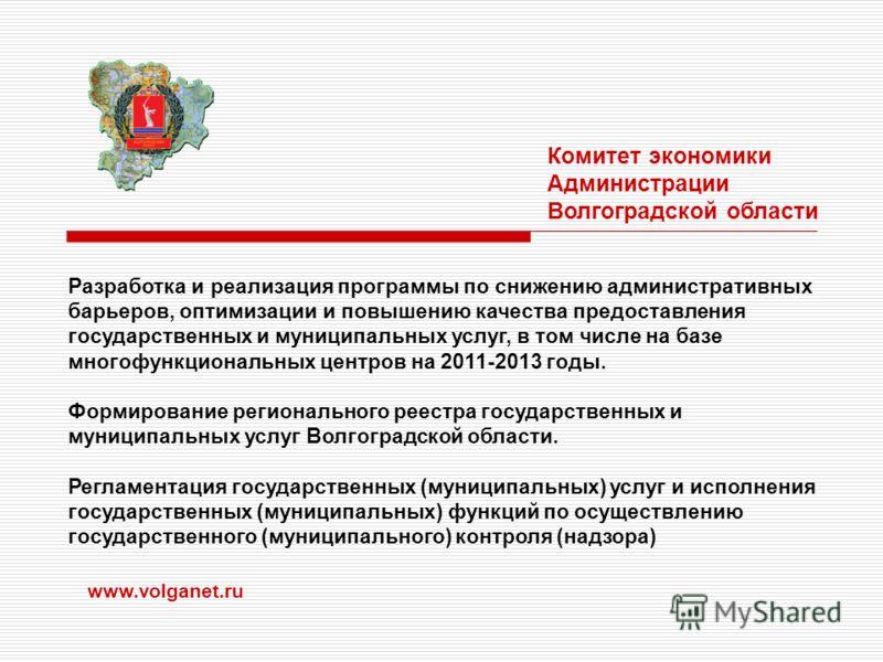 www.volganet.ru Комитет экономики Администрации Волгоградской области Разработка и реализация программы по снижению административных барьеров, оптимизации и повышению качества предоставления государственных и муниципальных услуг, в том числе на базе