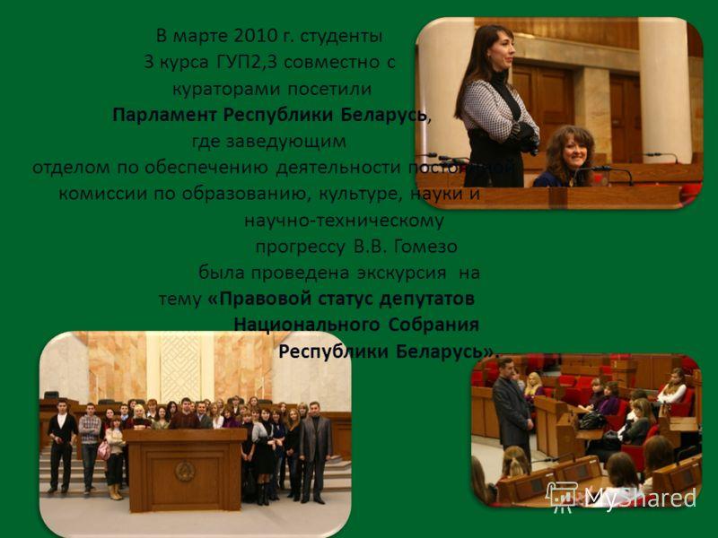 В марте 2010 г. студенты 3 курса ГУП2,3 совместно с кураторами посетили Парламент Республики Беларусь, где заведующим отделом по обеспечению деятельности постоянной комиссии по образованию, культуре, науки и научно-техническому прогрессу В.В. Гомезо