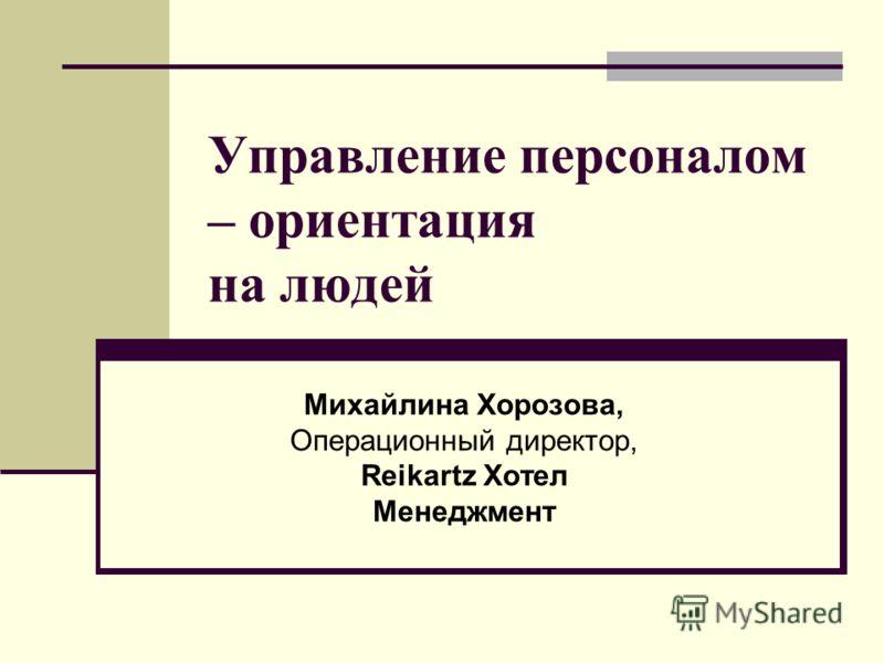 Управление персоналом – ориентация на людей Михайлина Хорозова, Операционный директор, Reikartz Хотел Менеджмент