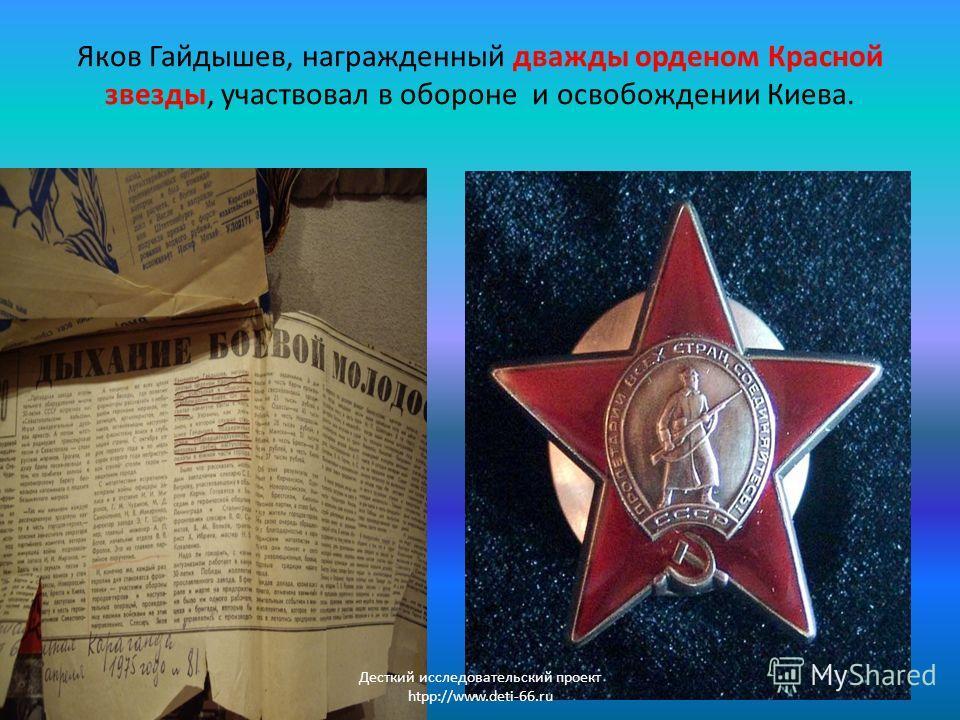 Яков Гайдышев, награжденный дважды орденом Красной звезды, участвовал в обороне и освобождении Киева. Десткий исследовательский проект htpp://www.deti-66.ru