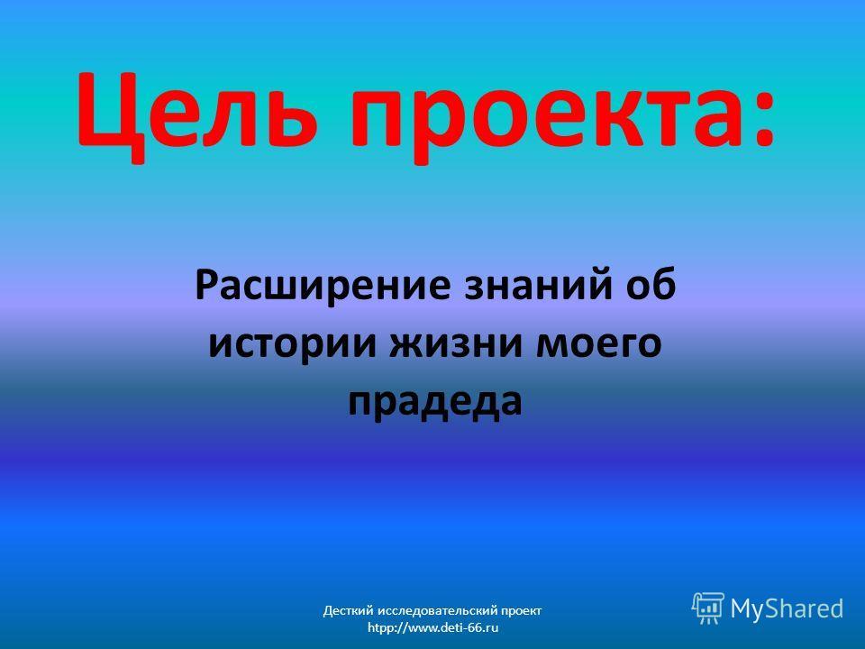 Цель проекта: Расширение знаний об истории жизни моего прадеда Десткий исследовательский проект htpp://www.deti-66.ru