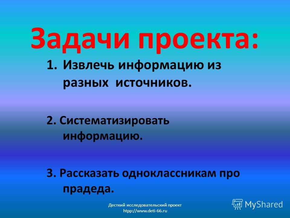 Задачи проекта: 1. Извлечь информацию из разных источников. 2. Систематизировать информацию. 3. Рассказать одноклассникам про прадеда. Десткий исследовательский проект htpp://www.deti-66.ru