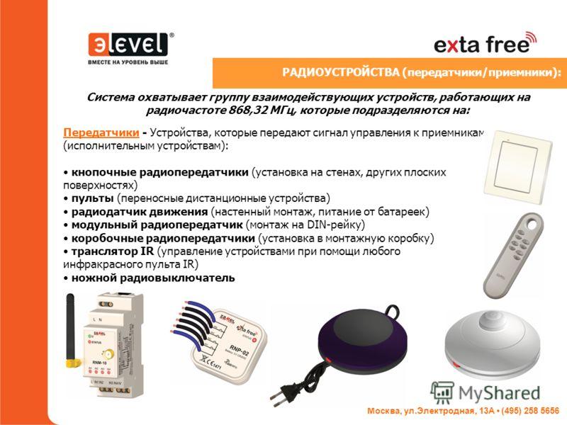 Москва, ул.Электродная, 13А (495) 258 5656 Система охватывает группу взаимодействующих устройств, работающих на радиочастоте 868,32 МГц, которые подразделяются на: Передатчики - Устройства, которые передают сигнал управления к приемникам (исполнитель