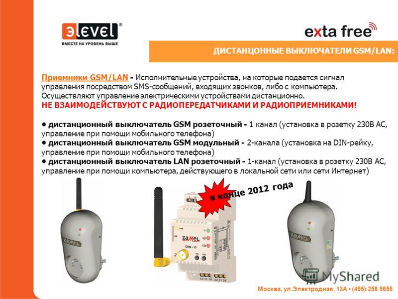 Москва, ул.Электродная, 13А (495) 258 5656 Приемники GSM/LAN - Исполнительные устройства, на которые подается сигнал управления посредством SMS-сообщений, входящих звонков, либо с компьютера. Осуществляют управление электрическими устройствами дистан