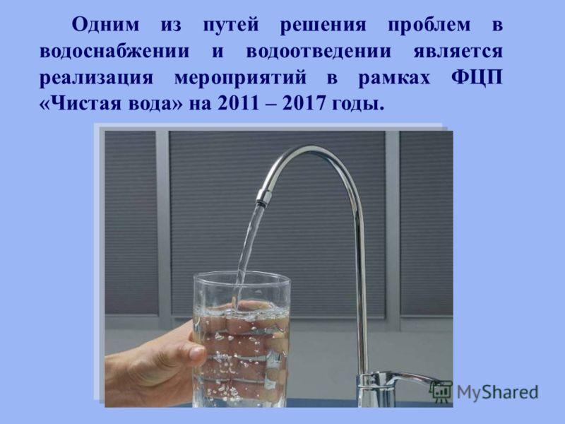 Одним из путей решения проблем в водоснабжении и водоотведении является реализация мероприятий в рамках ФЦП «Чистая вода» на 2011 – 2017 годы.