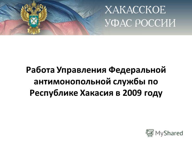 Работа Управления Федеральной антимонопольной службы по Республике Хакасия в 2009 году