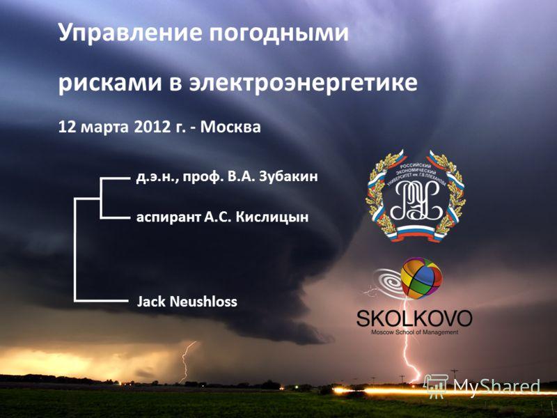 Jack Neushloss д.э.н., проф. В.А. Зубакин аспирант А.С. Кислицын Управление погодными рисками в электроэнергетике 12 марта 2012 г. - Москва