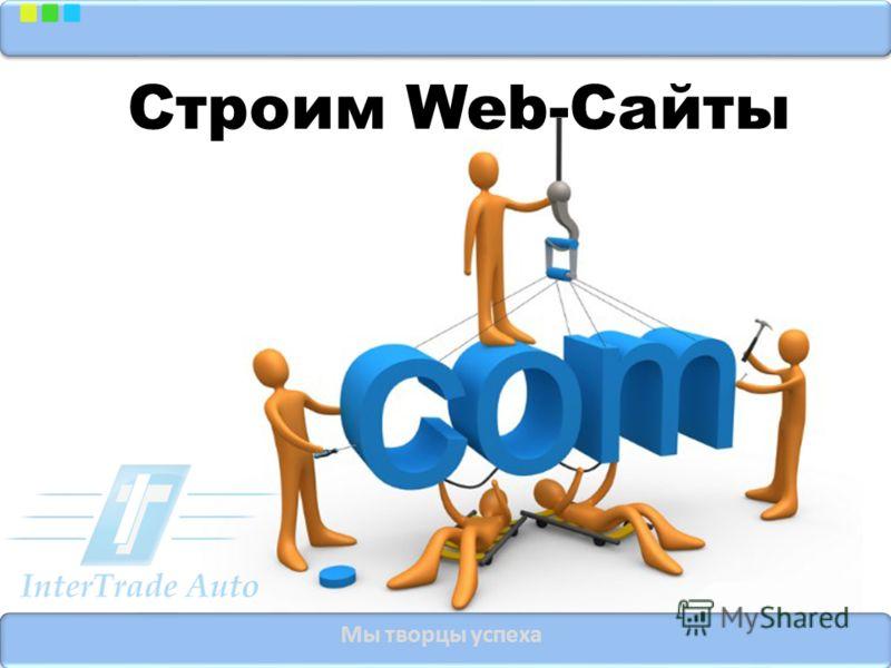 Мы творцы успеха Строим Web-Сайты
