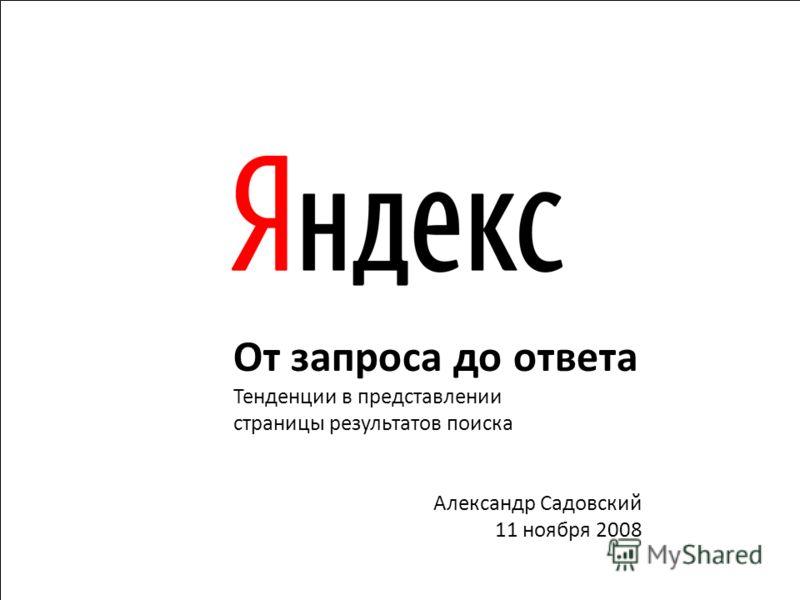 1 От запроса до ответа Тенденции в представлении страницы результатов поиска Александр Садовский 11 ноября 2008