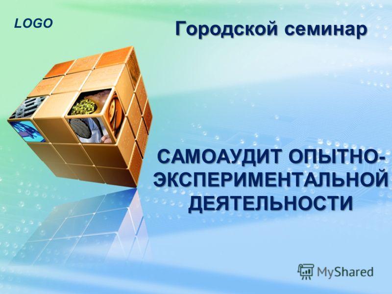 LOGO САМОАУДИТ ОПЫТНО- ЭКСПЕРИМЕНТАЛЬНОЙ ДЕЯТЕЛЬНОСТИ Городской семинар
