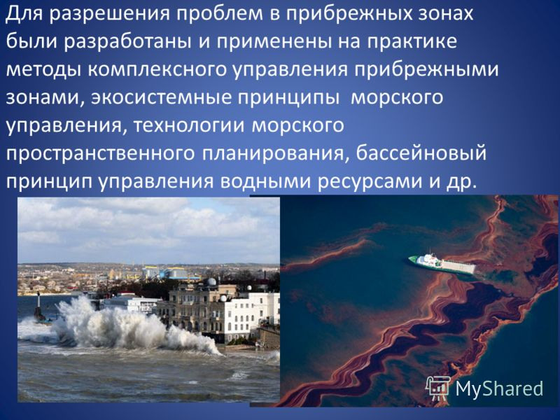 Для разрешения проблем в прибрежных зонах были разработаны и применены на практике методы комплексного управления прибрежными зонами, экосистемные принципы морского управления, технологии морского пространственного планирования, бассейновый принцип у