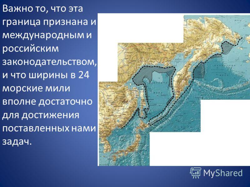 Важно то, что эта граница признана и международным и российским законодательством, и что ширины в 24 морские мили вполне достаточно для достижения поставленных нами задач.