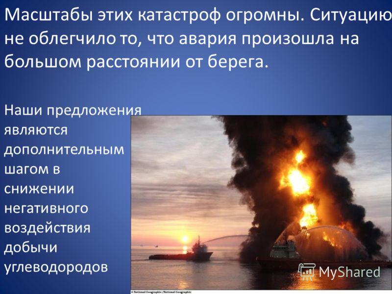 Наши предложения являются дополнительным шагом в снижении негативного воздействия добычи углеводородов Масштабы этих катастроф огромны. Ситуацию не облегчило то, что авария произошла на большом расстоянии от берега.