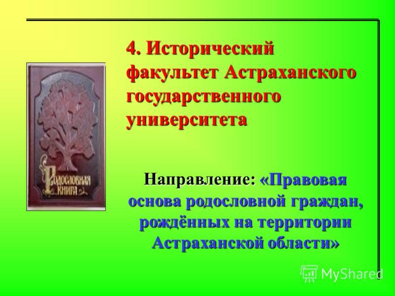 4. Исторический факультет Астраханского государственного университета Направление: «Правовая основа родословной граждан, рождённых на территории Астраханской области»