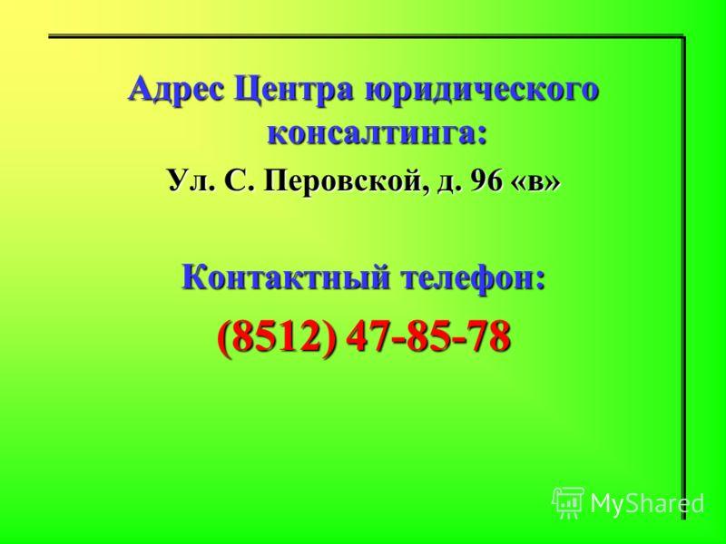 Адрес Центра юридического консалтинга: Ул. С. Перовской, д. 96 «в» Контактный телефон: (8512) 47-85-78