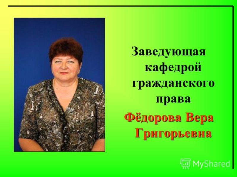 Заведующая кафедрой гражданского права Фёдорова Вера Григорьевна