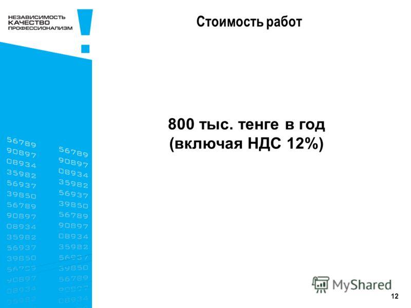 12 Стоимость работ 800 тыс. тенге в год (включая НДС 12%)