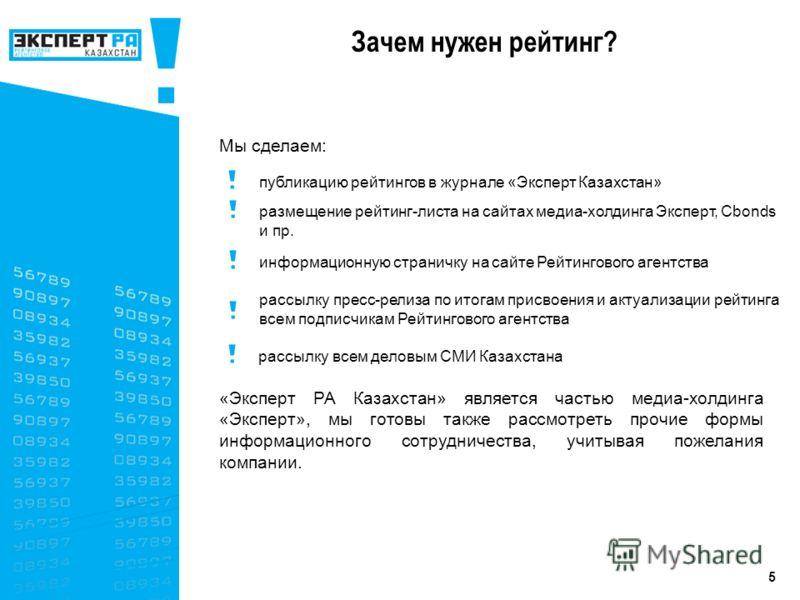 5 Мы сделаем: «Эксперт РА Казахстан» является частью медиа-холдинга «Эксперт», мы готовы также рассмотреть прочие формы информационного сотрудничества, учитывая пожелания компании. публикацию рейтингов в журнале «Эксперт Казахстан» размещение рейтинг