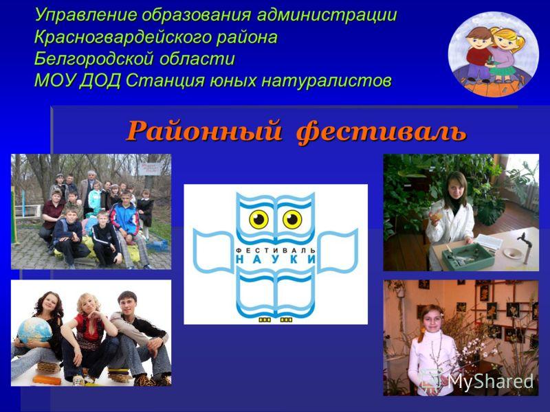 Управление образования администрации Красногвардейского района Белгородской области МОУ ДОД Станция юных натуралистов Районный фестиваль