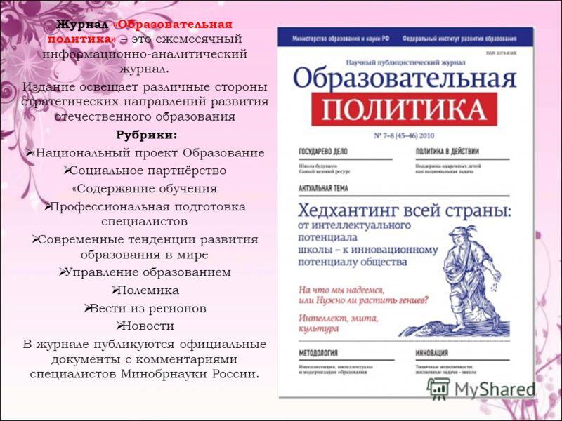 Журнал «Образовательная политика» – это ежемесячный информационно-аналитический журнал. Издание освещает различные стороны стратегических направлений развития отечественного образования Рубрики: «Национальный проект Образование Социальное партнёрство