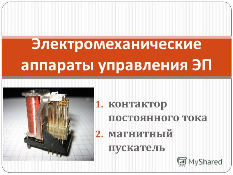 1. контактор постоянного тока 2. магнитный пускатель Электромеханические аппараты управления ЭП