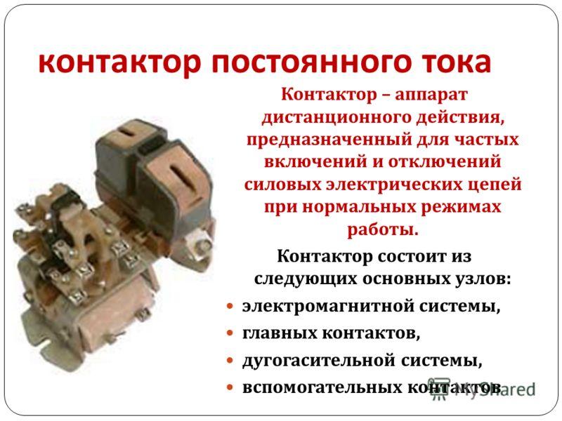 контактор постоянного тока Контактор – аппарат дистанционного действия, предназначенный для частых включений и отключений силовых электрических цепей при нормальных режимах работы. Контактор состоит из следующих основных узлов : электромагнитной сист