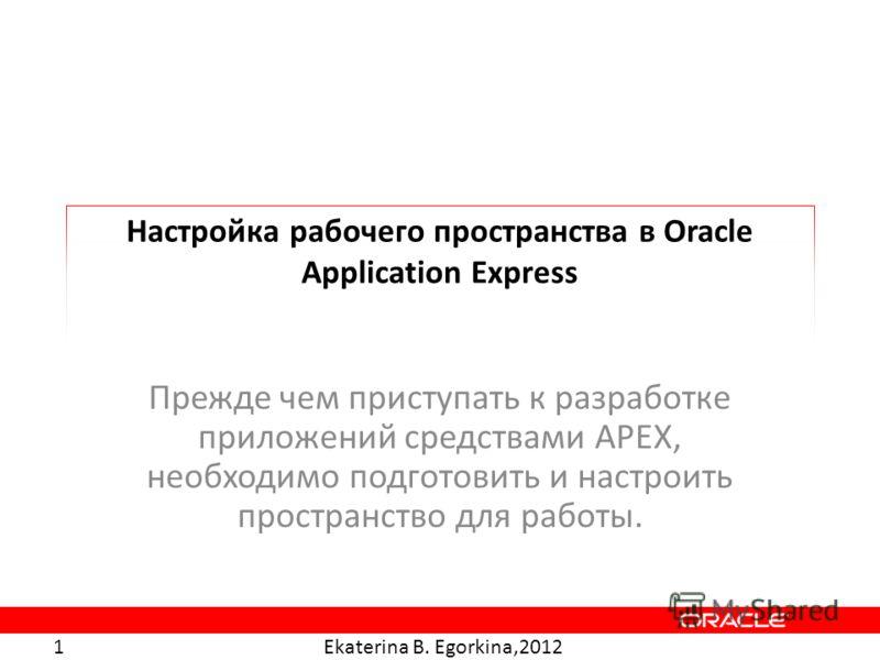 Ekaterina B. Egorkina,2012 1 Настройка рабочего пространства в Oracle Application Express Прежде чем приступать к разработке приложений средствами APEX, необходимо подготовить и настроить пространство для работы.