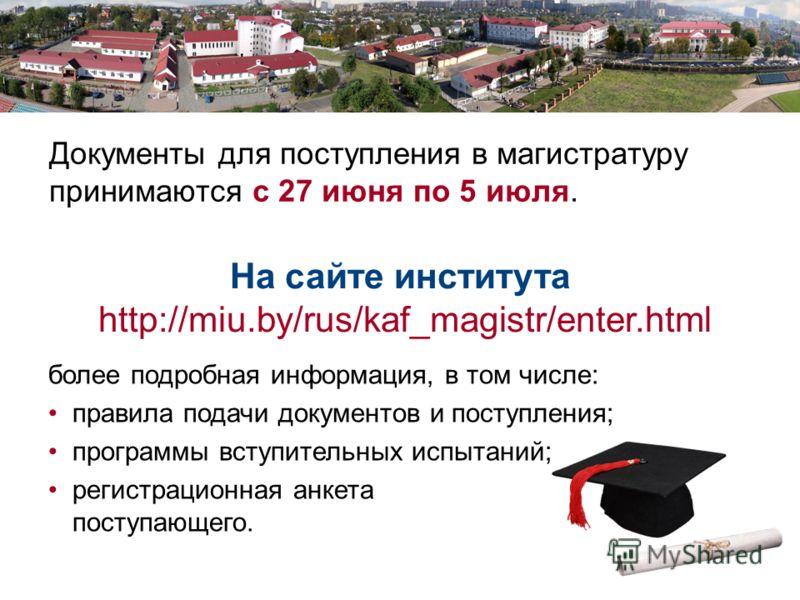 Документы для поступления в магистратуру принимаются с 27 июня по 5 июля. На сайте института http://miu.by/rus/kaf_magistr/enter.html более подробная информация, в том числе: правила подачи документов и поступления; программы вступительных испытаний;