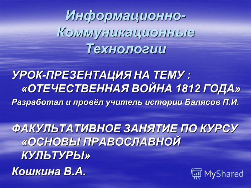 Информационно- Коммуникационные Технологии УРОК-ПРЕЗЕНТАЦИЯ НА ТЕМУ : «ОТЕЧЕСТВЕННАЯ ВОЙНА 1812 ГОДА» Разработал и провёл учитель истории Балясов П.И. ФАКУЛЬТАТИВНОЕ ЗАНЯТИЕ ПО КУРСУ «ОСНОВЫ ПРАВОСЛАВНОЙ КУЛЬТУРЫ» Кошкина В.А.
