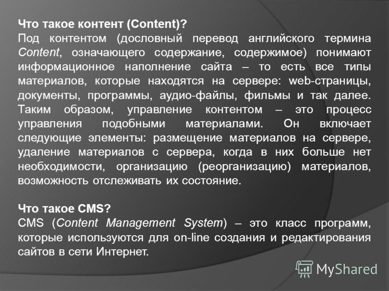 Что такое контент (Content)? Под контентом (дословный перевод английского термина Content, означающего содержание, содержимое) понимают информационное наполнение сайта – то есть все типы материалов, которые находятся на сервере: web-страницы, докумен