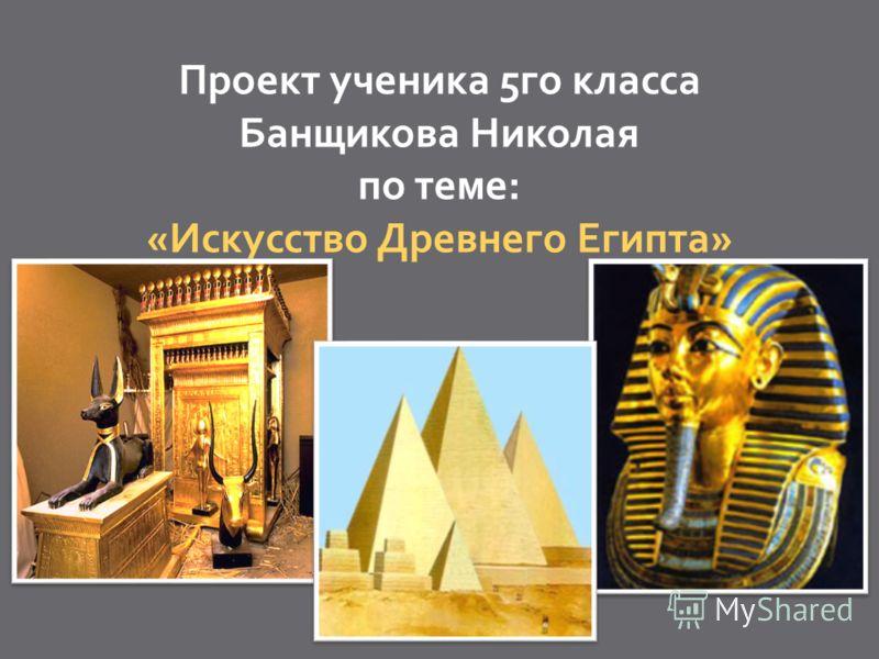 Проект ученика 5го класса Банщикова Николая по теме: «Искусство Древнего Египта»