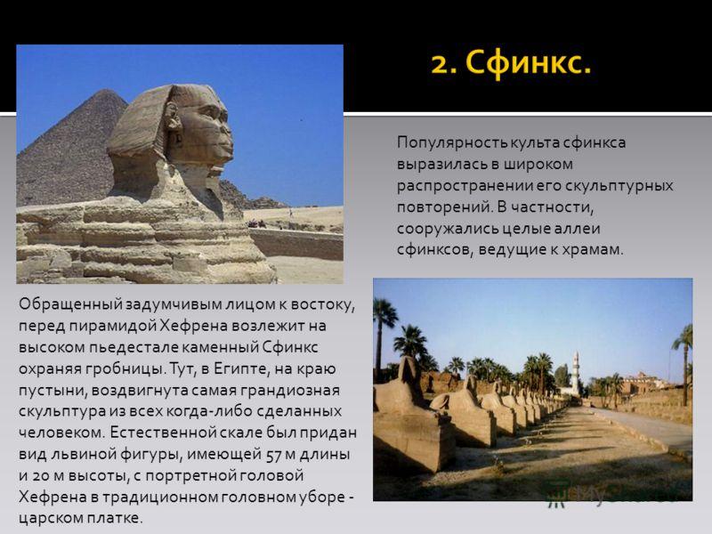 Обращенный задумчивым лицом к востоку, перед пирамидой Хефрена возлежит на высоком пьедестале каменный Сфинкс охраняя гробницы. Тут, в Египте, на краю пустыни, воздвигнута самая грандиозная скульптура из всех когда-либо сделанных человеком. Естествен