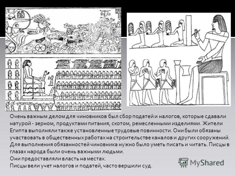 Очень важным делом для чиновников был сбор податей и налогов, которые сдавали натурой - зерном, продуктами питания, скотом, ремесленными изделиями. Жители Египта выполняли также установленные трудовые повинности. Они были обязаны участвовать в общест