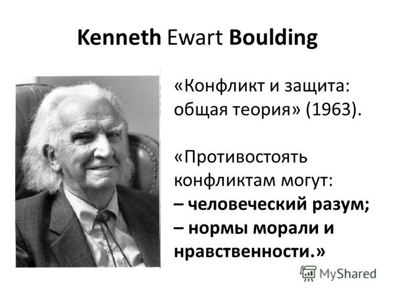 Kenneth Ewart Boulding «Конфликт и защита: общая теория» (1963). «Противостоять конфликтам могут: – человеческий разум; – нормы морали и нравственности.»