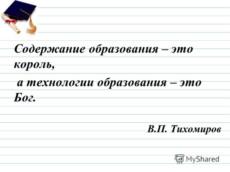 Содержание образования – это король, а технологии образования – это Бог. В.П. Тихомиров