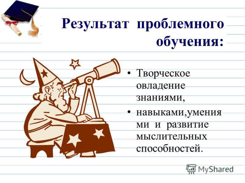Результат проблемного обучения: Творческое овладение знаниями, навыками,умения ми и развитие мыслительных способностей.