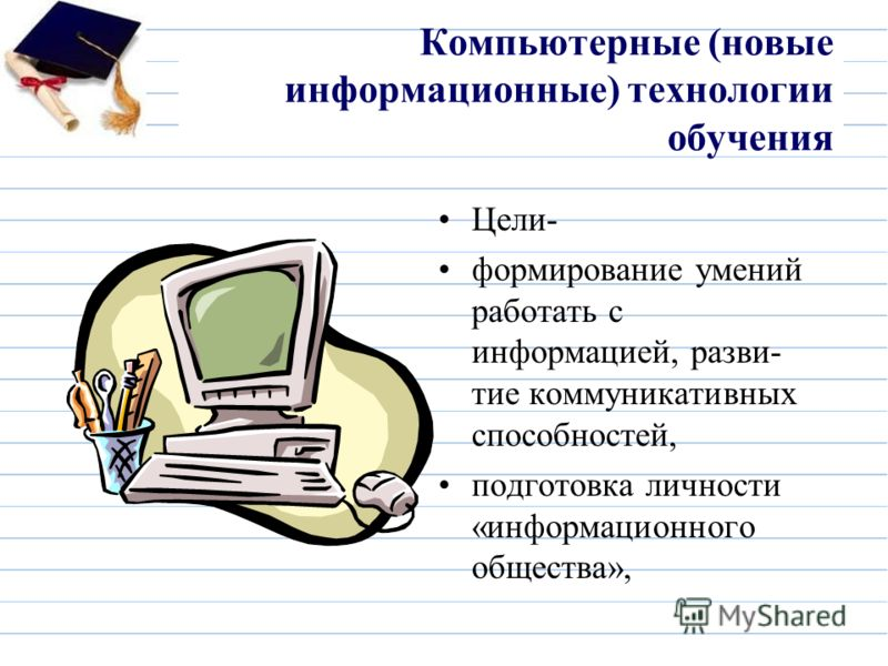 Компьютерные (новые информационные) технологии обучения Цели- формирование умений работать с информацией, разви- тие коммуникативных способностей, подготовка личности «информационного общества»,