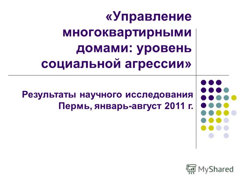 «Управление многоквартирными домами: уровень социальной агрессии» Результаты научного исследования Пермь, январь-август 2011 г.