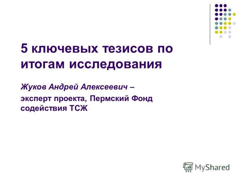 5 ключевых тезисов по итогам исследования Жуков Андрей Алексеевич – эксперт проекта, Пермский Фонд содействия ТСЖ