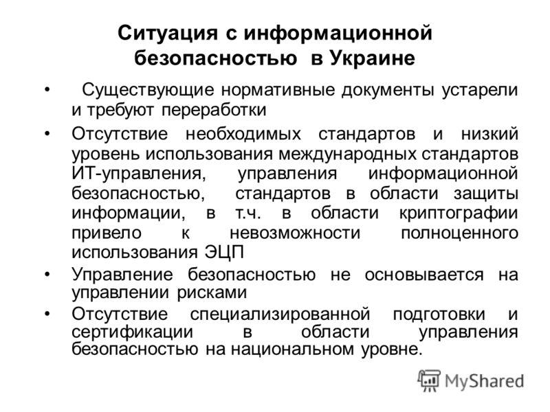 Ситуация с информационной безопасностью в Украине Существующие нормативные документы устарели и требуют переработки Отсутствие необходимых стандартов и низкий уровень использования международных стандартов ИТ-управления, управления информационной без