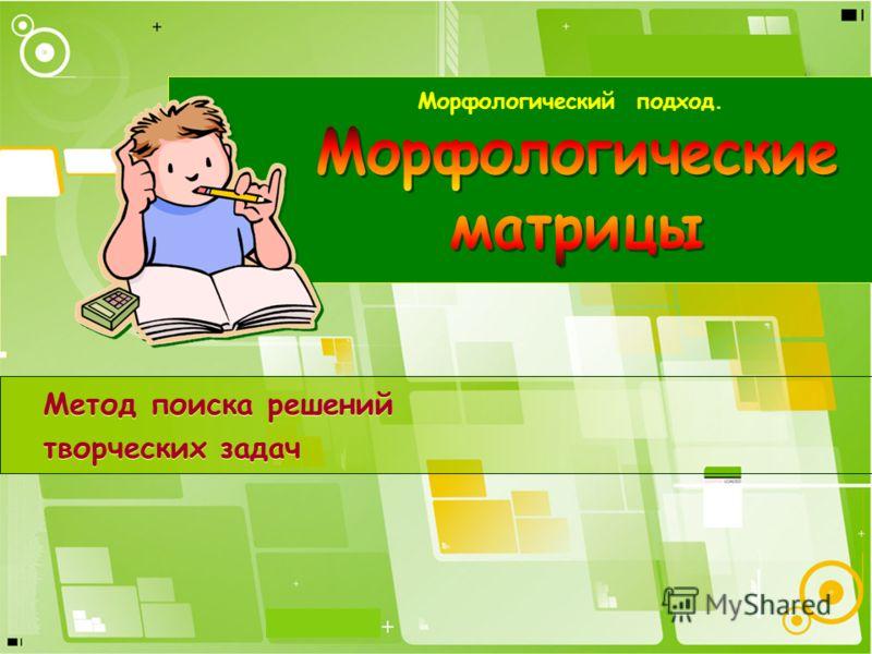 Метод поиска решений творческих задач Морфологический подход.