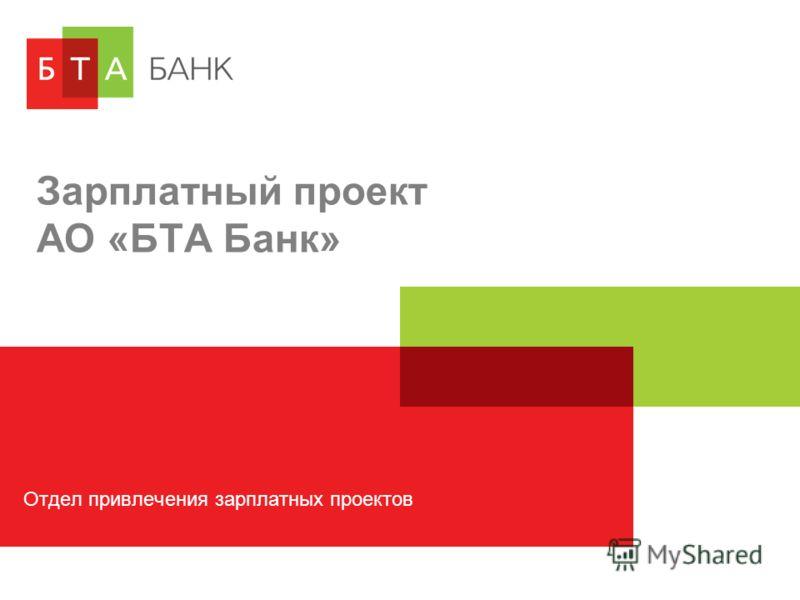 Зарплатный проект АО «БТА Банк» Отдел привлечения зарплатных проектов