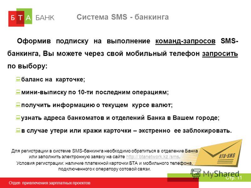 Отдел привлечения зарплатных проектов Стр. 11 Система SMS - банкинга Оформив подписку на выполнение команд-запросов SMS- банкинга, Вы можете через свой мобильный телефон запросить по выбору: баланс на карточке; мини-выписку по 10-ти последним операци