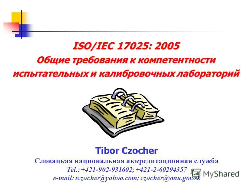 ISO/IEC 17025: 2005 Общие требования к компетентности испытательных и калибровочных лабораторий Tibor Czocher Словацкая национальная аккредитационная служба Tel.: +421-902-931602; +421-2-60294357 e-mail: tczocher@yahoo.com; czocher@smu.gov.sk