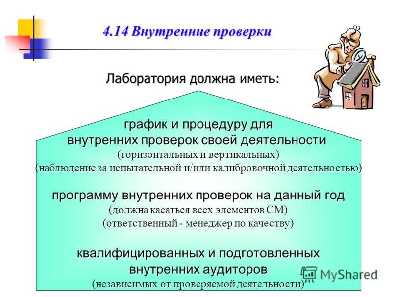 4.14 Внутренние проверки Лаборатория должна: Лаборатория должна иметь: график и процедуру для внутренних проверок своей деятельности ( горизонтальных и вертикальных ) ( наблюдение за испытательной и / или калибровочной деятельностью ) программу внутр