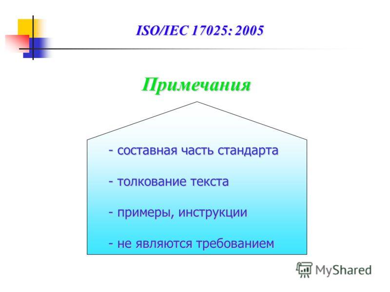 Примечания -составная часть стандарта -толкование текста -примеры, инструкции -не являются требованием ISO/IEC 17025: 2005