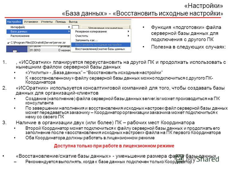 «Настройки» «База данных» - «Восстановить исходные настройки » Функция «подготовки» файла серверной базы данных для подключения с другого ПК Полезна в следующих случаях: 1., «ИСОратник» планируется переустановить на другой ПК и продолжать использоват